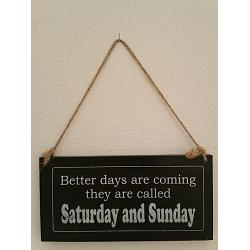 Text: Better days are coming they are called Saturdays & Sunday